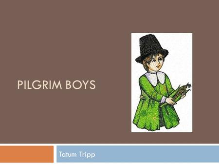 PILGRIM BOYS Tatum Tripp. Clothing  Knee high pants called breeches  Dark colored stockings  A short coat called a doublet  To keep their pants up.