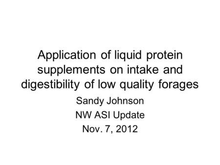 Application of liquid protein supplements on intake and digestibility of low quality forages Sandy Johnson NW ASI Update Nov. 7, 2012.