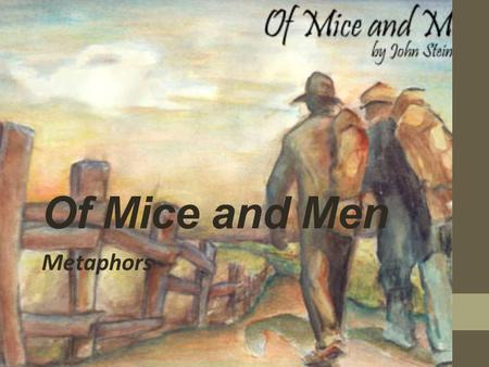 Of Mice and Men Metaphors. Often, authors won't actually come right out and say what some of the main issues of the story are. That would just be too.