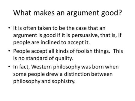 What makes an argument good? It is often taken to be the case that an argument is good if it is persuasive, that is, if people are inclined to accept it.