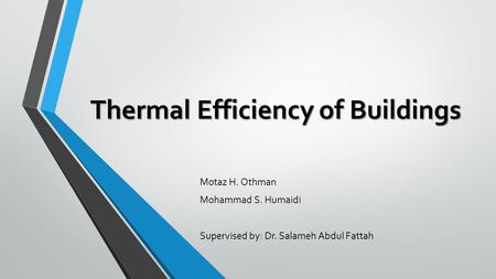 Thermal Efficiency of Buildings Motaz H. Othman Mohammad S. Humaidi Supervised by: Dr. Salameh Abdul Fattah.