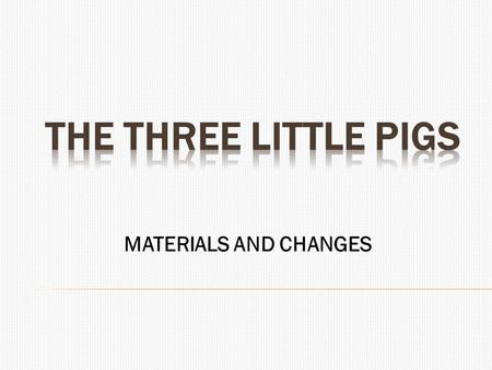 MATERIALS AND CHANGES.  The Three Little Pigs  Once upon a time there were three little pigs and the time came for them to leave home and seek their.