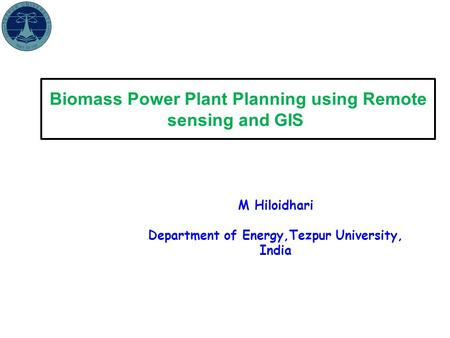 Biomass Power Plant Planning using Remote sensing and GIS M Hiloidhari Department of Energy,Tezpur University, India.