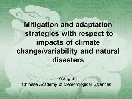 Mitigation and adaptation strategies with respect to impacts of climate change/variability and natural disasters Wang Shili Chinese Academy of Meteorological.