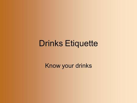 Drinks Etiquette Know your drinks.
