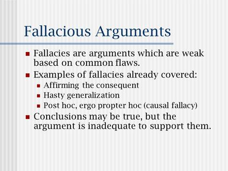 Fallacious Arguments Fallacies are arguments which are weak based on common flaws. Examples of fallacies already covered: Affirming the consequent Hasty.