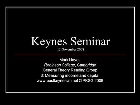 Keynes Seminar 12 November 2008 Mark Hayes Robinson College, Cambridge General Theory Reading Group 3: Measuring income and capital www.postkeynesian.net.