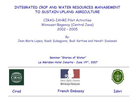 INTEGRATED CROP AND WATER RESOURCES MANAGEMENT TO SUSTAIN UPLAND AGRICULTURE CIRAD-IAHRI Pilot Activities Wonosari Regency (Central Java) 2002 – 2005 By: