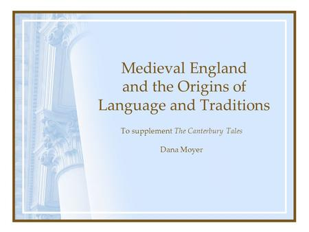 Medieval England and the Origins of Language and Traditions To supplement The Canterbury Tales Dana Moyer.