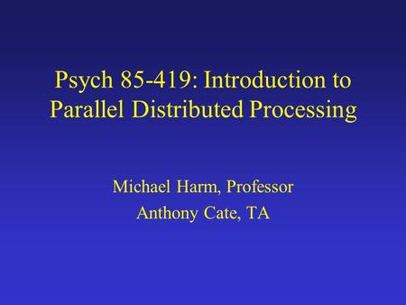 Psych 85-419: Introduction to Parallel Distributed Processing Michael Harm, Professor Anthony Cate, TA.