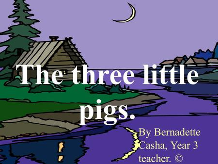 The three little pigs. By Bernadette Casha, Year 3 teacher. ©