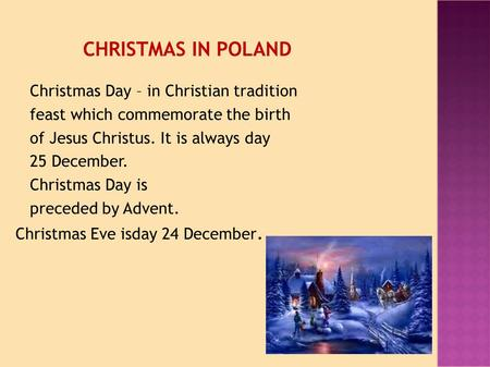 CHRISTMAS IN POLAND Christmas Day – in Christian tradition feast which commemorate the birth of Jesus Christus. It is always day 25 December. Christmas.