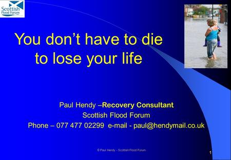 1 © Paul Hendy - Scottish Flood Forum You don't have to die to lose your life Paul Hendy – Recovery Consultant Scottish Flood Forum Phone – 077 477 02299.
