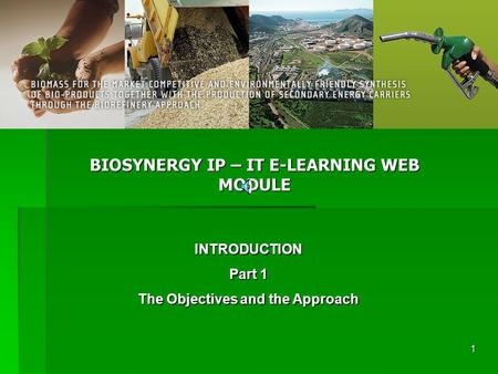 1 BIOSYNERGY IP – IT E-LEARNING WEB MODULE INTRODUCTION Part 1 The Objectives and the Approach.