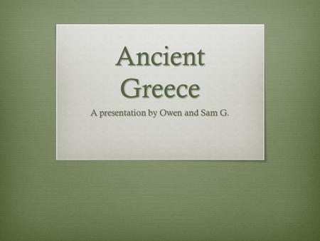 Ancient Greece A presentation by Owen and Sam G..