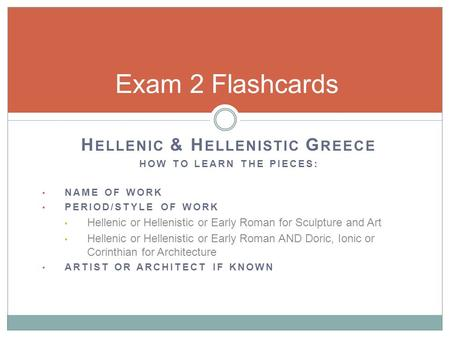 H ELLENIC & H ELLENISTIC G REECE HOW TO LEARN THE PIECES: NAME OF WORK PERIOD/STYLE OF WORK Hellenic or Hellenistic or Early Roman for Sculpture and Art.