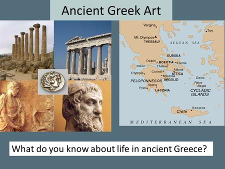Ancient Greek Art What do you know about life in ancient Greece?