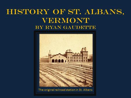 History of St. Albans, Vermont By Ryan Gaudette