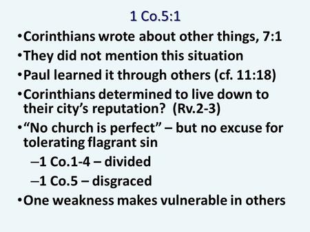 1 Co.5:1 Corinthians wrote about other things, 7:1 They did not mention this situation Paul learned it through others (cf. 11:18) Corinthians determined.