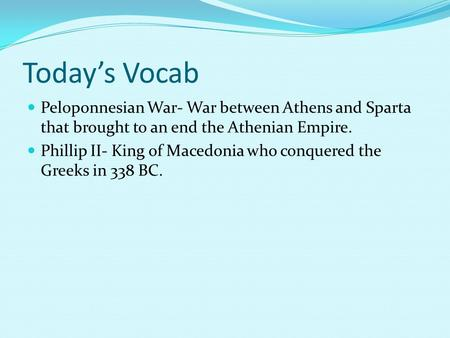 Today's Vocab Peloponnesian War- War between Athens and Sparta that brought to an end the Athenian Empire. Phillip II- King of Macedonia who conquered.