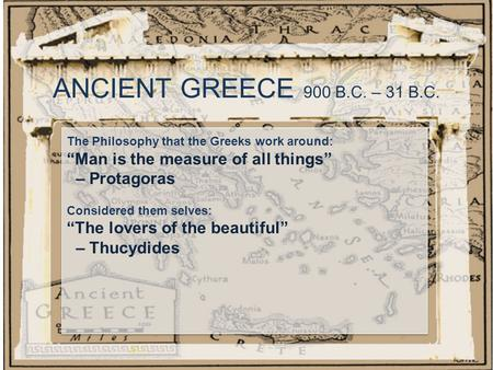 "ANCIENT GREECE 900 B.C. – 31 B.C. The Philosophy that the Greeks work around: ""Man is the measure of all things"" – Protagoras Considered them selves: ""The."
