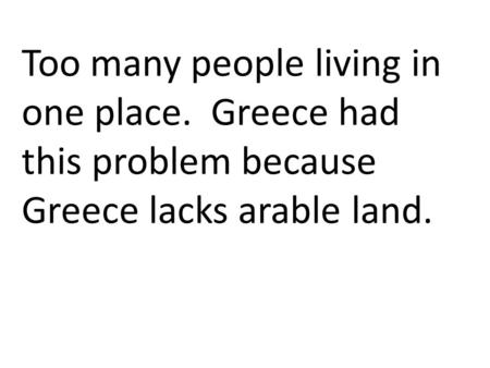 Too many people living in one place. Greece had this problem because Greece lacks arable land.