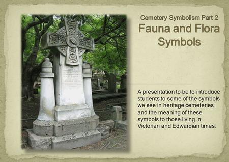 A presentation to be to introduce students to some of the symbols we see in heritage cemeteries and the meaning of these symbols to those living in Victorian.