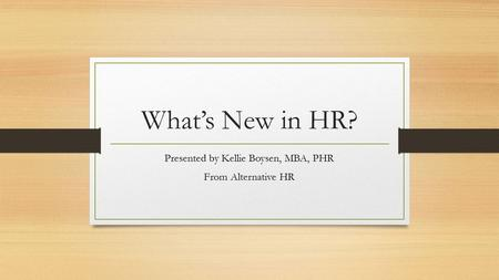 What's New in HR? Presented by Kellie Boysen, MBA, PHR From Alternative HR.