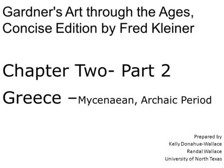 Chapter Two- Part 2 Greece – Mycenaean, Archaic Period Prepared by Kelly Donahue-Wallace Randal Wallace University of North Texas Gardner's Art through.