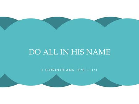 1 CORINTHIANS 10:31-11:1 DO ALL IN HIS NAME. In tonight's text, Paul is concluding a discussion on food offered to idols. Paul has just said that eating.