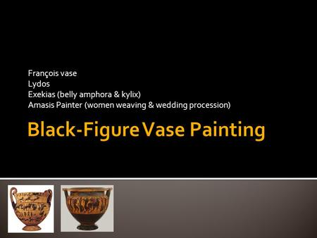François vase Lydos Exekias (belly amphora & kylix) Amasis Painter (women weaving & wedding procession)