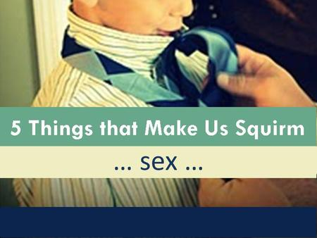 5 Things that Make Us Squirm : Sex … sex …. 5 Things that Make Us Squirm : Sex Sex and Christianity: A Match made in Heaven?
