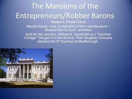 The Mansions of the Entrepreneurs/Robber Barons Newport, Rhode Island Marble House –cost $11M(1892) $7M in marble alone – Richard Morris Hunt - architect.