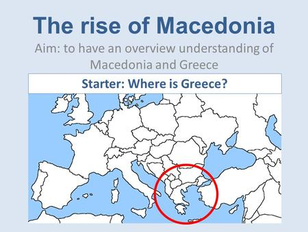 The rise of Macedonia Aim: to have an overview understanding of Macedonia and Greece Starter: Where is Greece?