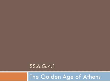 SS.6.G.4.1 The Golden Age of Athens. Athens' Golden Age  From about 479-431 B.C.E., Athens experienced a period of great peace and wealth.  The threat.