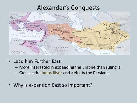 Alexander's Conquests Lead him Further East: – More interested in expanding the Empire than ruling it – Crosses the Indus River and defeats the Persians.