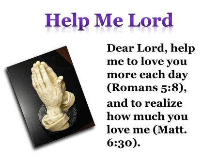 Dear Lord, help me to love you more each day (Romans 5:8), and to realize how much you love me (Matt. 6:30).