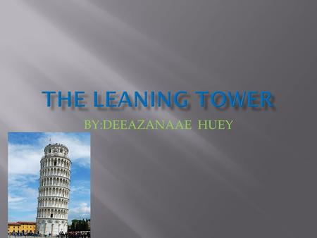 BY:DEEAZANAAE HUEY.  THE LEANG TOWER OF PISA IS A COMPANILE OR FREESTANDING BELL TOWER OF THE CATHEDRAL OF THE ITALIN THE CITY OF PISA,KNOWN WORLDWIDE.