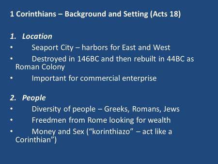 1 Corinthians – Background and Setting (Acts 18) 1.Location Seaport City – harbors for East and West Destroyed in 146BC and then rebuilt in 44BC as Roman.