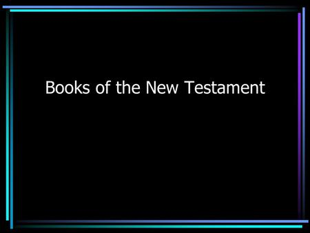 Books of the New Testament. Basic Information 27 books Books are in order of type of writing. Written in the 1 st and maybe 2 nd centuries of the Christian.