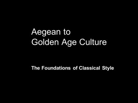 Aegean to Golden Age Culture The Foundations of Classical Style.