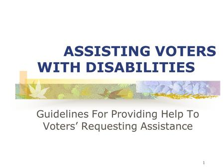 1 ASSISTING VOTERS WITH DISABILITIES Guidelines For Providing Help To Voters' Requesting Assistance.