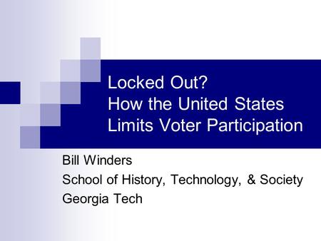 Locked Out? How the United States Limits Voter Participation Bill Winders School of History, Technology, & Society Georgia Tech.