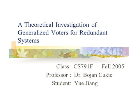 A Theoretical Investigation of Generalized Voters for Redundant Systems Class: CS791F - Fall 2005 Professor : Dr. Bojan Cukic Student: Yue Jiang.