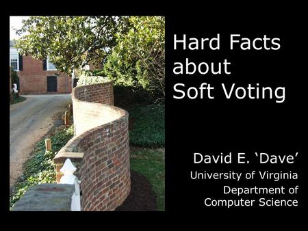 Hard Facts about Soft Voting David E. 'Dave' University of Virginia Department of Computer Science.