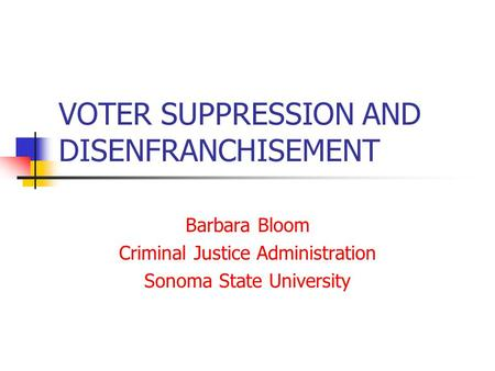 VOTER SUPPRESSION AND DISENFRANCHISEMENT Barbara Bloom Criminal Justice Administration Sonoma State University.