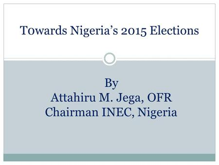 T0wards Nigeria's 2015 Elections By Attahiru M. Jega, OFR Chairman INEC, Nigeria.