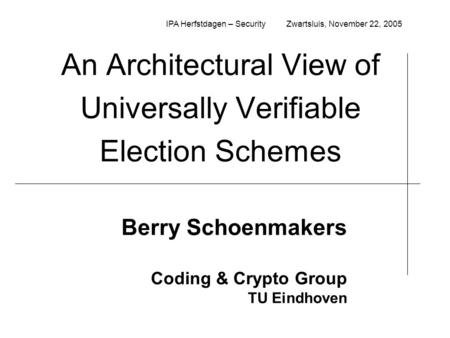 An Architectural View of Universally Verifiable Election Schemes Berry Schoenmakers Coding & Crypto Group TU Eindhoven IPA Herfstdagen – Security Zwartsluis,
