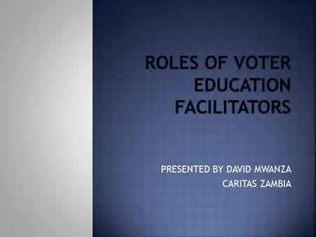 PRESENTED BY DAVID MWANZA CARITAS ZAMBIA.  Will discuss who voter education facilitators are  Will look at why voter education facilitators are important.