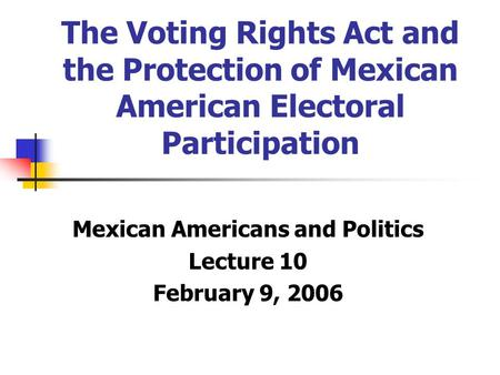 The Voting Rights Act and the Protection of Mexican American Electoral Participation Mexican Americans and Politics Lecture 10 February 9, 2006.